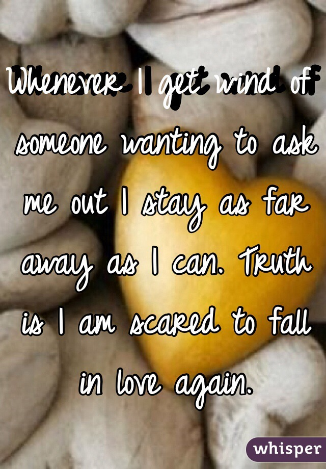 Whenever I get wind of someone wanting to ask me out I stay as far away as I can. Truth is I am scared to fall in love again.
