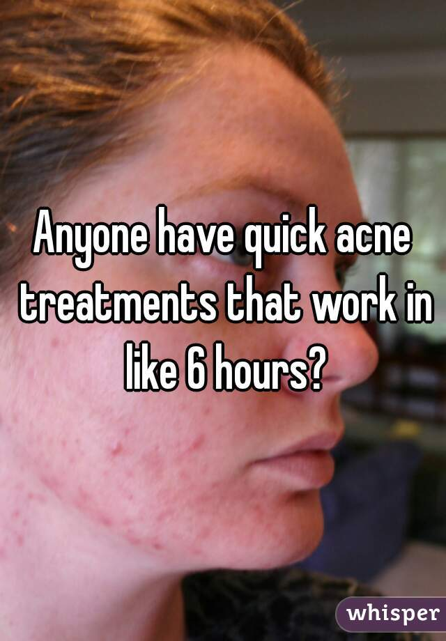 Anyone have quick acne treatments that work in like 6 hours?