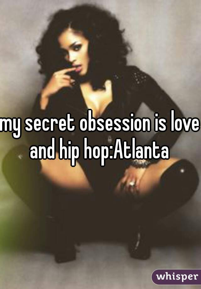 my secret obsession is love and hip hop:Atlanta