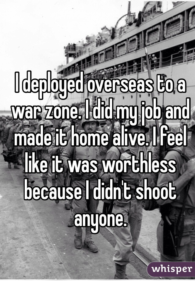 I deployed overseas to a war zone. I did my job and made it home alive. I feel like it was worthless because I didn't shoot anyone.