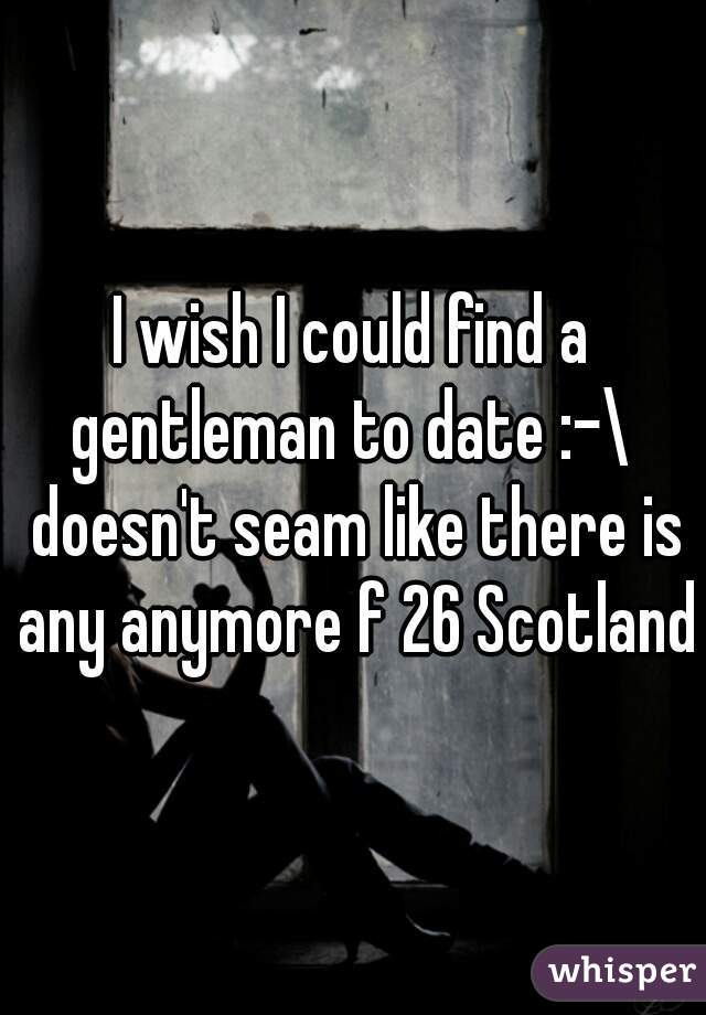 I wish I could find a gentleman to date :-\  doesn't seam like there is any anymore f 26 Scotland