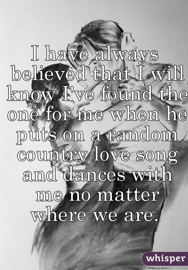 I have always believed that I will know I've found the one for me when he puts on a random country love song and dances with me no matter where we are.