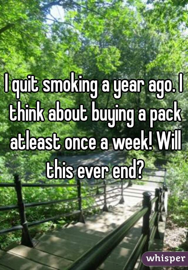 I quit smoking a year ago. I think about buying a pack atleast once a week! Will this ever end?