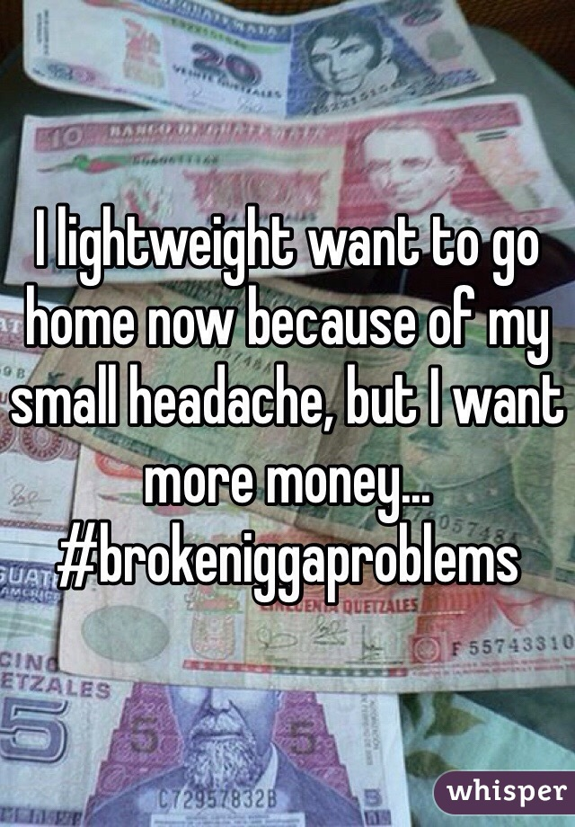I lightweight want to go home now because of my small headache, but I want more money... #brokeniggaproblems