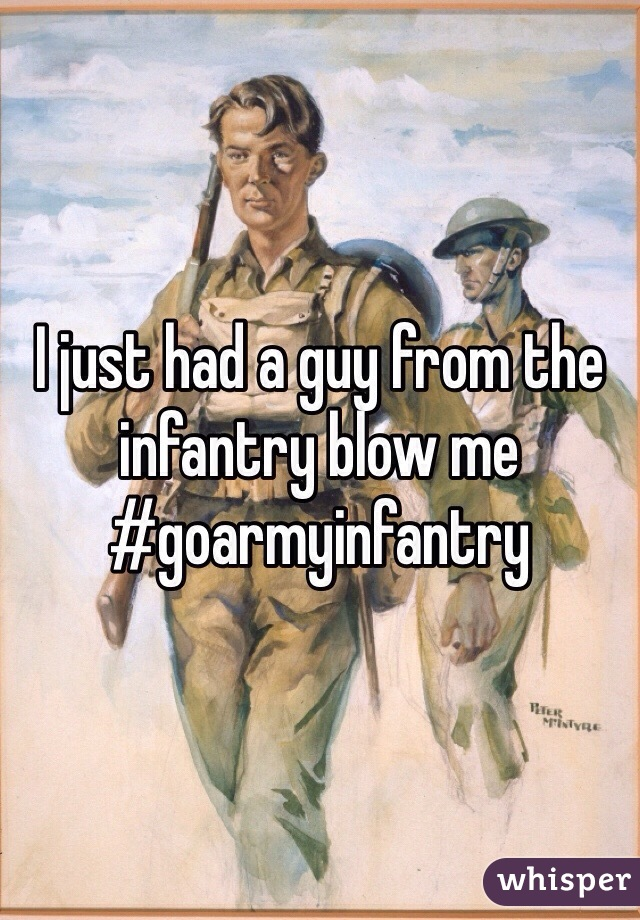 I just had a guy from the infantry blow me  #goarmyinfantry