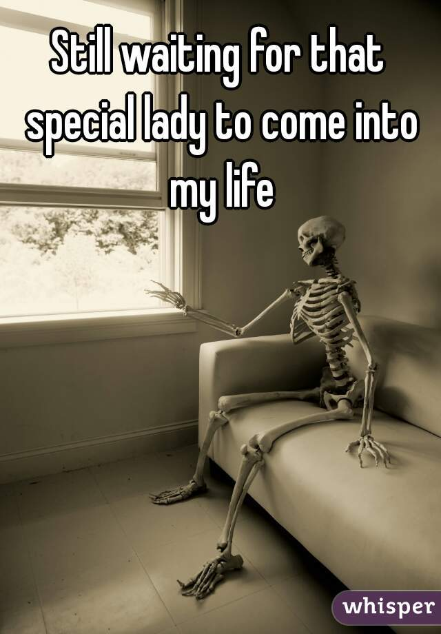 Still waiting for that special lady to come into my life