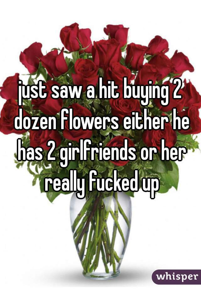 just saw a hit buying 2 dozen flowers either he has 2 girlfriends or her really fucked up