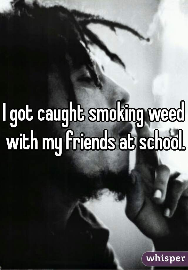 I got caught smoking weed with my friends at school.