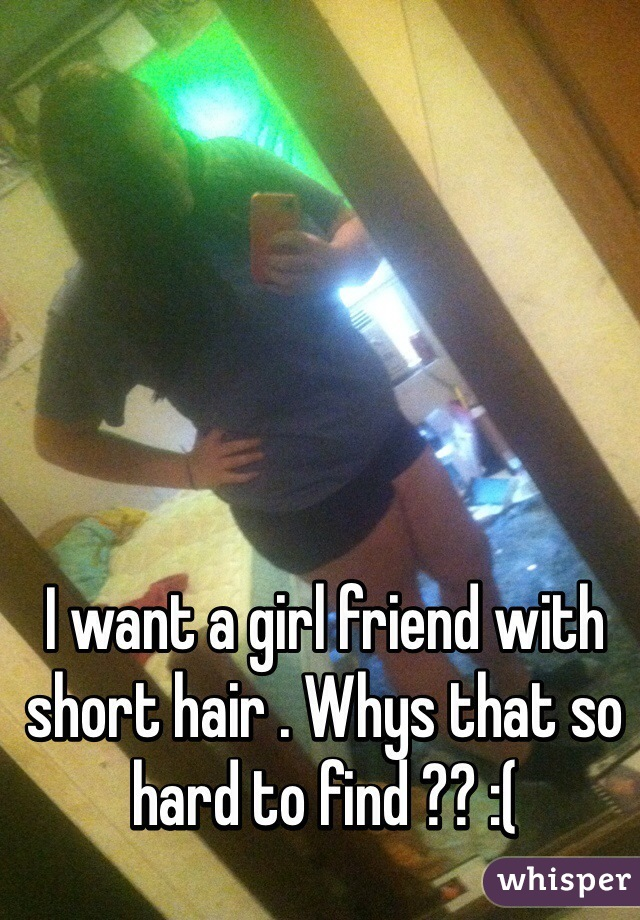 I want a girl friend with short hair . Whys that so hard to find ?? :(