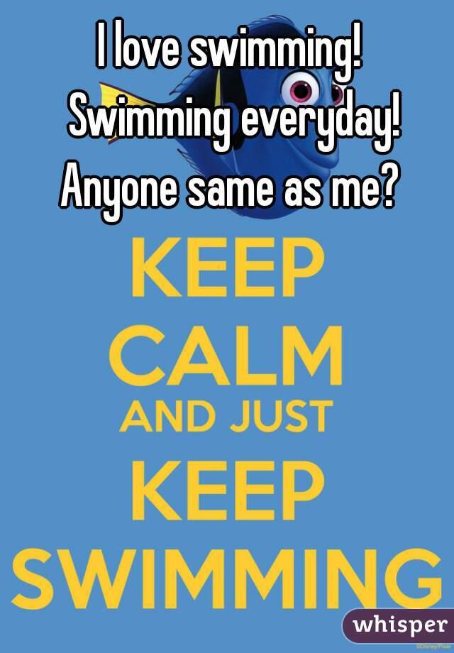 I love swimming!  Swimming everyday! Anyone same as me?