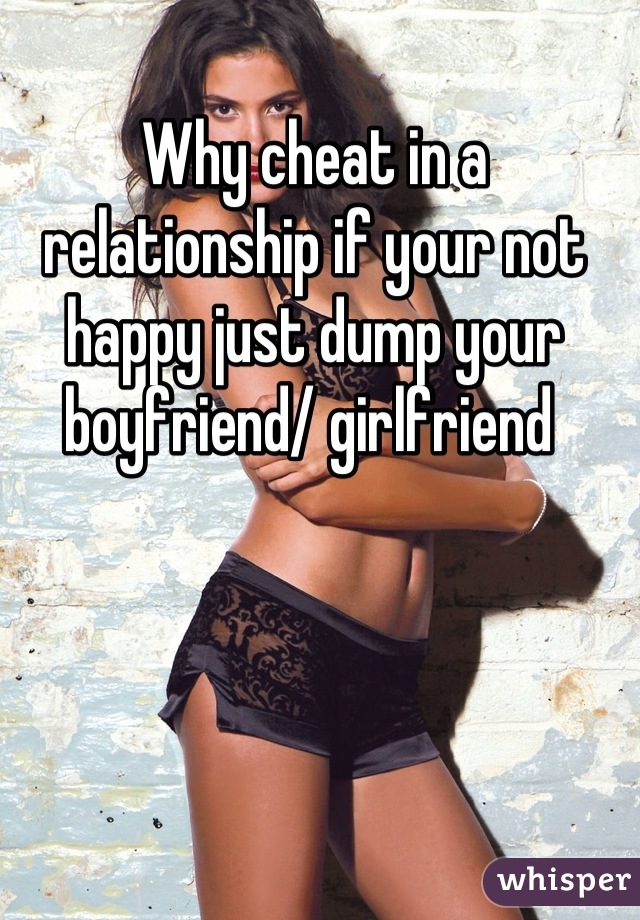 Why cheat in a relationship if your not happy just dump your boyfriend/ girlfriend