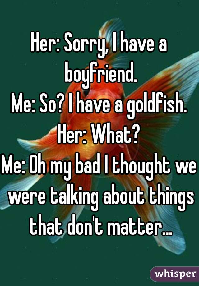 Her: Sorry, I have a boyfriend. Me: So? I have a goldfish. Her: What? Me: Oh my bad I thought we were talking about things that don't matter...