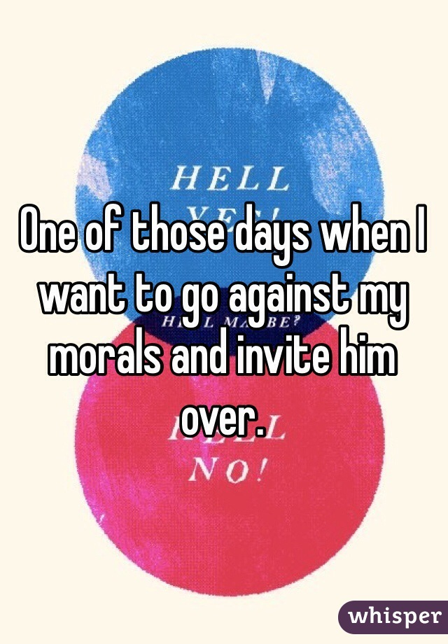 One of those days when I want to go against my morals and invite him over.