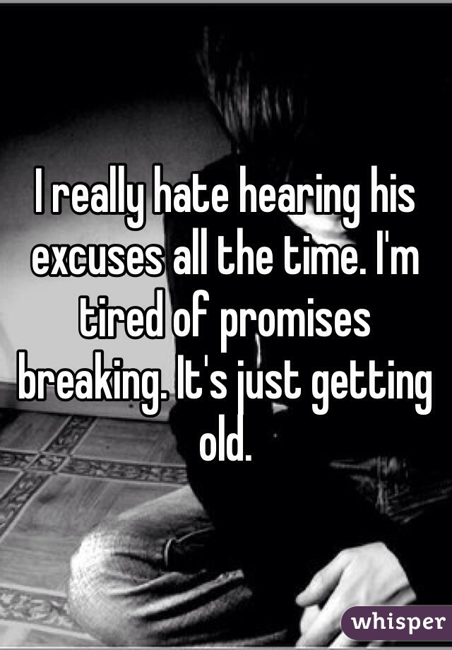I really hate hearing his excuses all the time. I'm tired of promises breaking. It's just getting old.