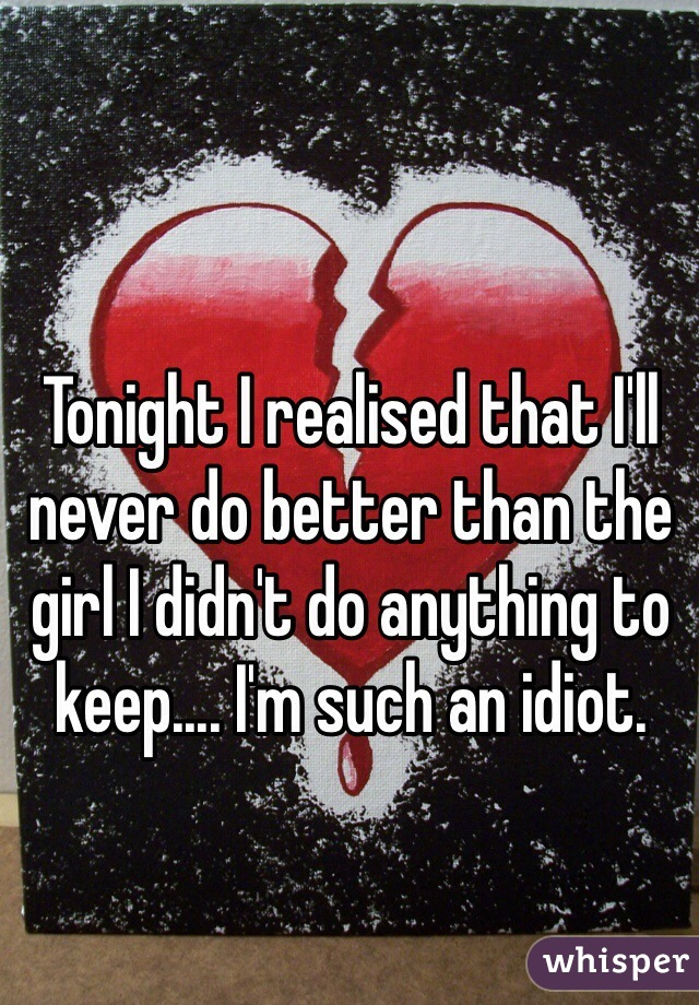 Tonight I realised that I'll never do better than the girl I didn't do anything to keep.... I'm such an idiot.