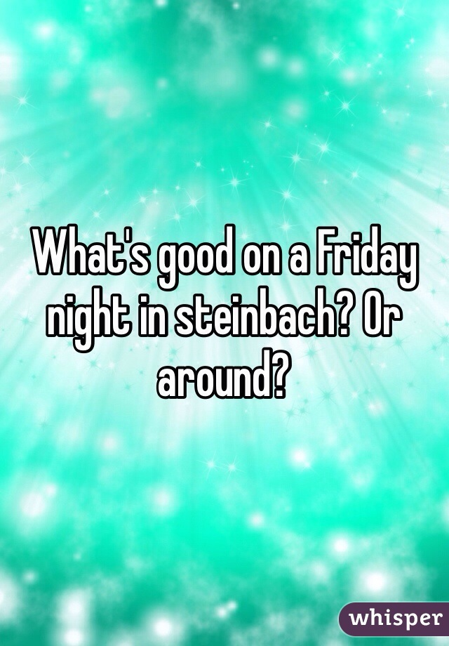 What's good on a Friday night in steinbach? Or around?