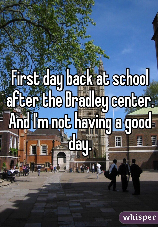 First day back at school after the Bradley center. And I'm not having a good day.