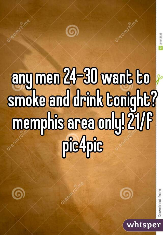 any men 24-30 want to smoke and drink tonight? memphis area only! 21/f pic4pic
