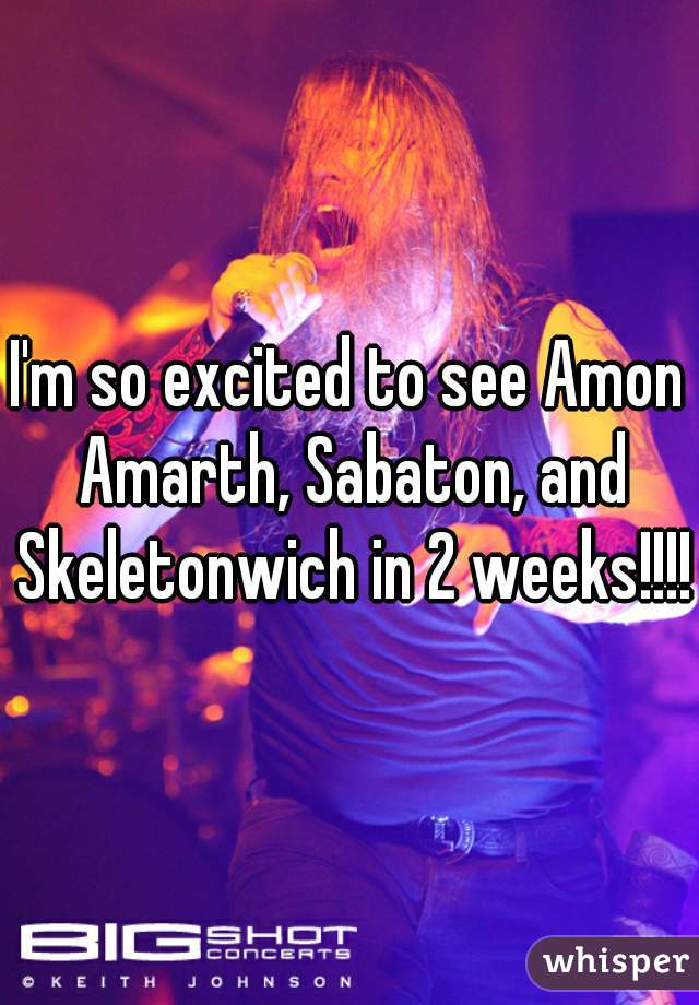I'm so excited to see Amon Amarth, Sabaton, and Skeletonwich in 2 weeks!!!!