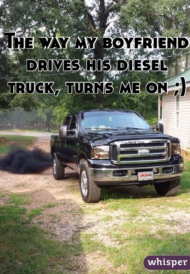 The way my boyfriend drives his diesel truck, turns me on ;)