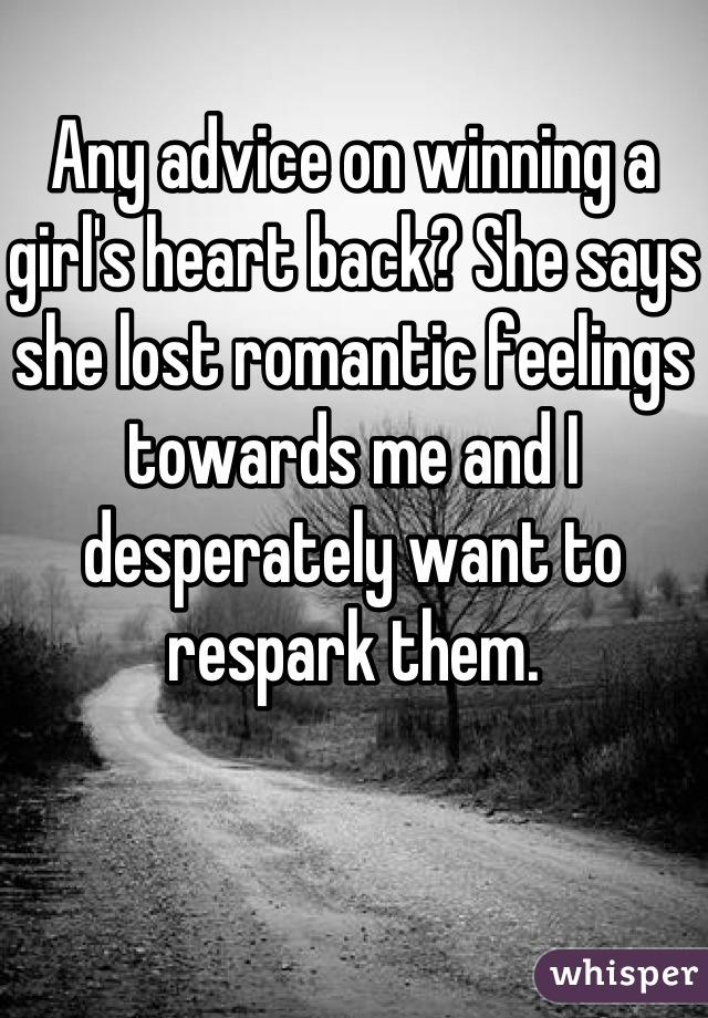 Any advice on winning a girl's heart back? She says she lost romantic feelings towards me and I desperately want to respark them.