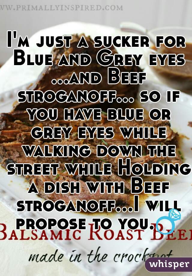 I'm just a sucker for Blue and Grey eyes ...and Beef stroganoff... so if you have blue or grey eyes while walking down the street while Holding a dish with Beef stroganoff...I will propose to you.💍