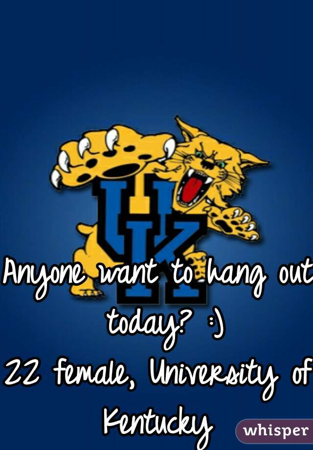 Anyone want to hang out today? :) 22 female, University of Kentucky