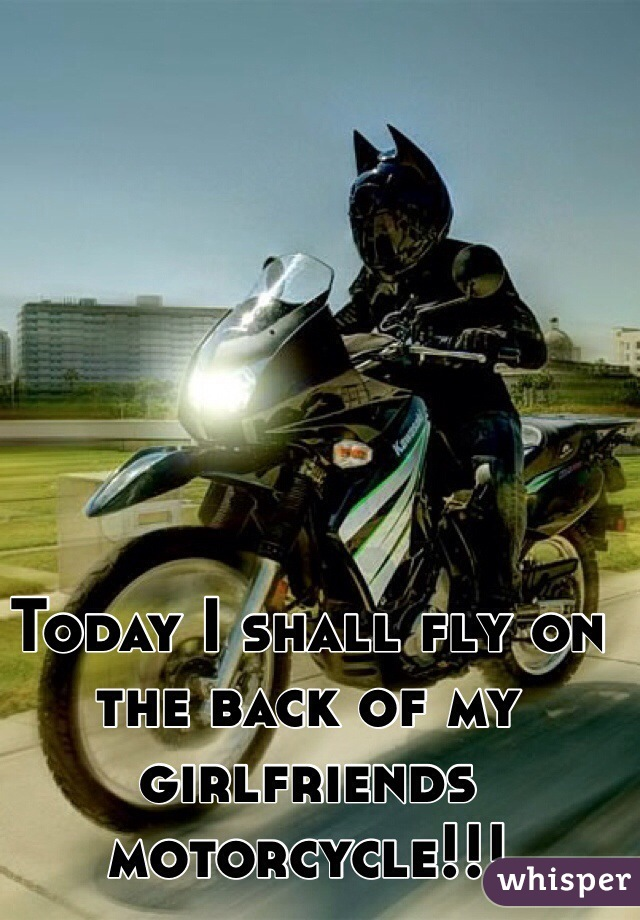 Today I shall fly on the back of my girlfriends motorcycle!!!