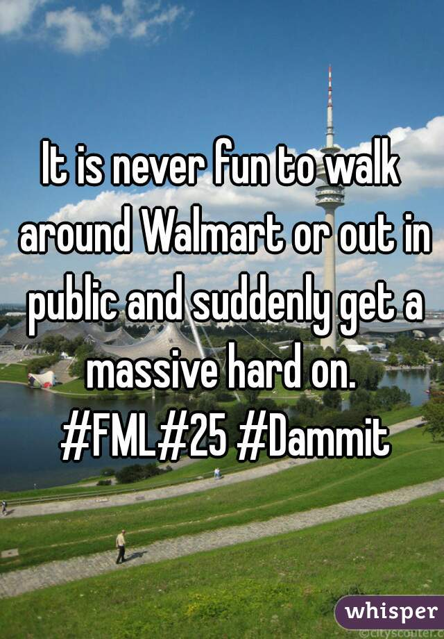 It is never fun to walk around Walmart or out in public and suddenly get a massive hard on.  #FML#25 #Dammit