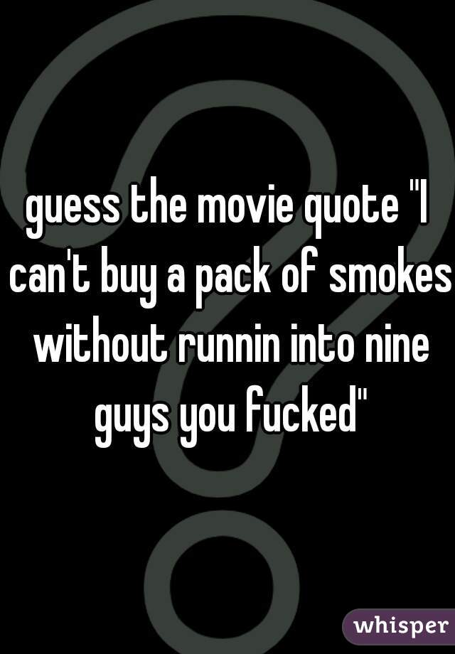 "guess the movie quote ""I can't buy a pack of smokes without runnin into nine guys you fucked"""