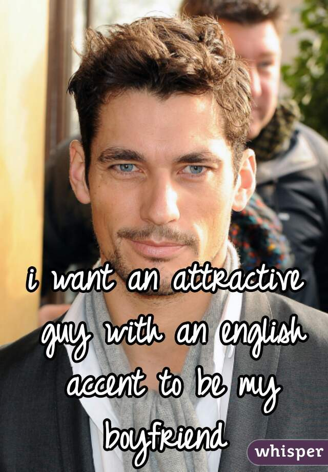 i want an attractive guy with an english accent to be my boyfriend