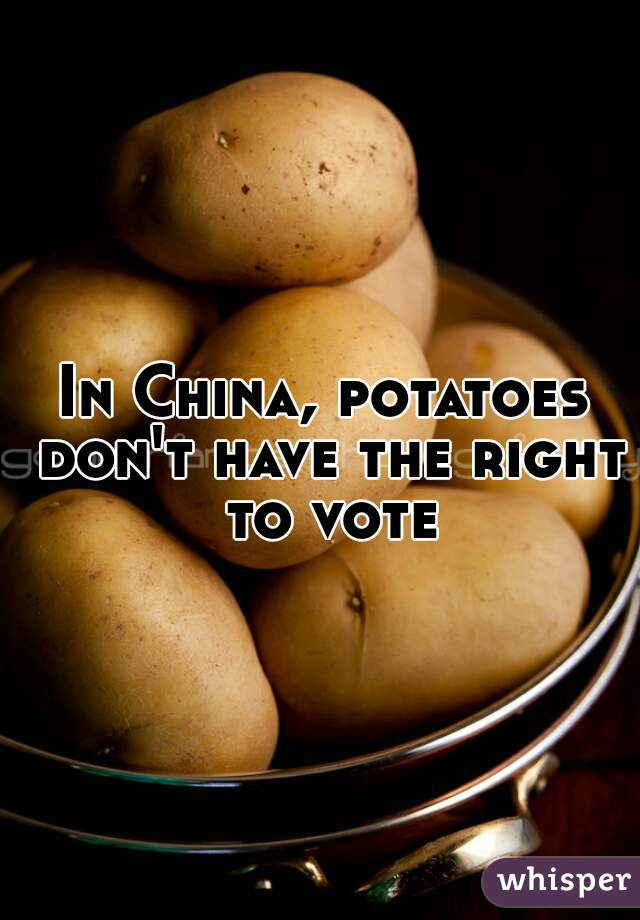 In China, potatoes don't have the right to vote