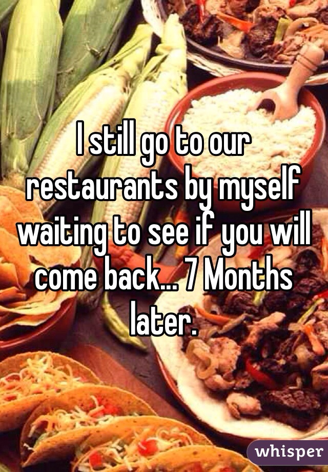I still go to our restaurants by myself waiting to see if you will come back... 7 Months later.