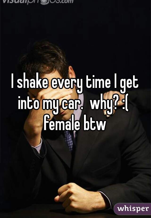 I shake every time I get into my car.  why? :(    female btw