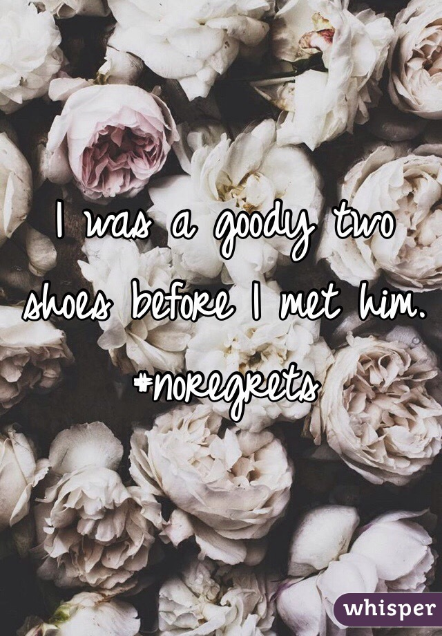 I was a goody two shoes before I met him.  #noregrets