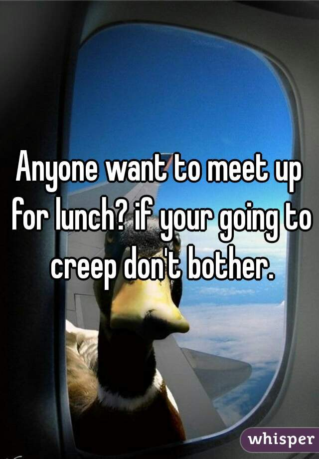 Anyone want to meet up for lunch? if your going to creep don't bother.