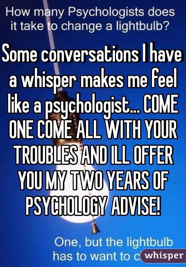 Some conversations I have a whisper makes me feel like a psychologist... COME ONE COME ALL WITH YOUR TROUBLES AND ILL OFFER YOU MY TWO YEARS OF PSYCHOLOGY ADVISE!