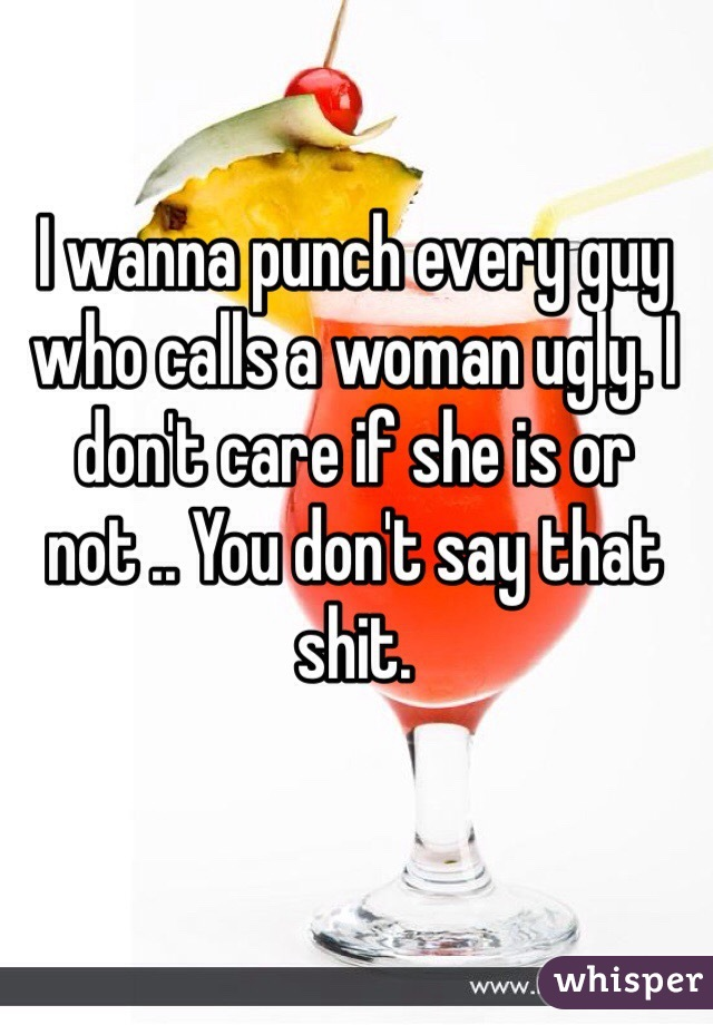 I wanna punch every guy who calls a woman ugly. I don't care if she is or not .. You don't say that shit.