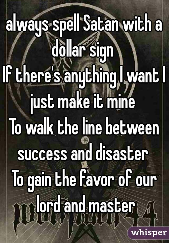 always spell Satan with a dollar sign If there's anything I want I just make it mine  To walk the line between success and disaster To gain the favor of our lord and master