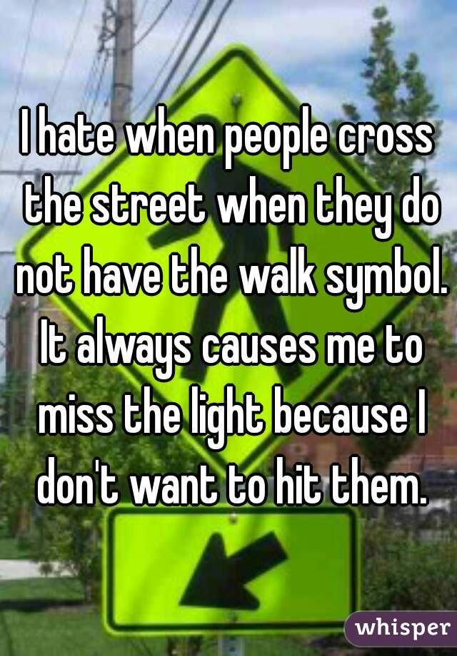 I hate when people cross the street when they do not have the walk symbol. It always causes me to miss the light because I don't want to hit them.