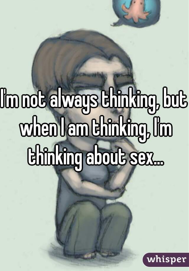 I'm not always thinking, but when I am thinking, I'm thinking about sex...