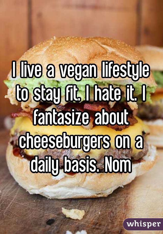 I live a vegan lifestyle to stay fit. I hate it. I fantasize about cheeseburgers on a daily basis. Nom