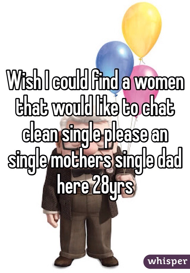 Wish I could find a women that would like to chat clean single please an single mothers single dad here 28yrs