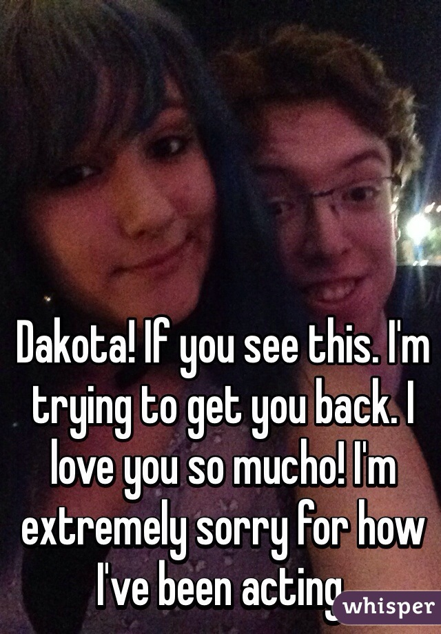 Dakota! If you see this. I'm trying to get you back. I love you so mucho! I'm extremely sorry for how I've been acting.