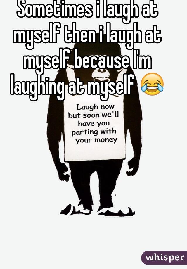 Sometimes i laugh at myself then i laugh at myself because I'm laughing at myself 😂