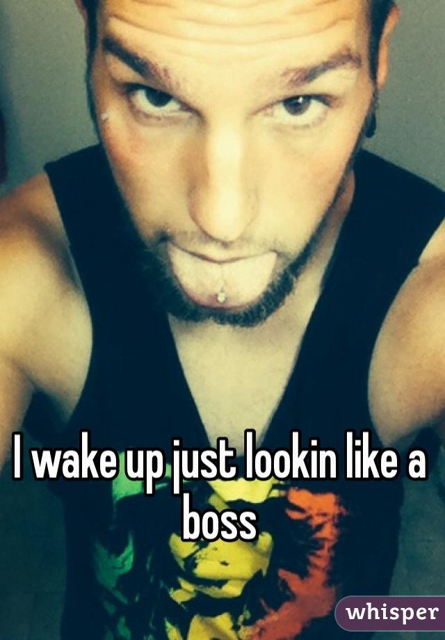 I wake up just lookin like a boss