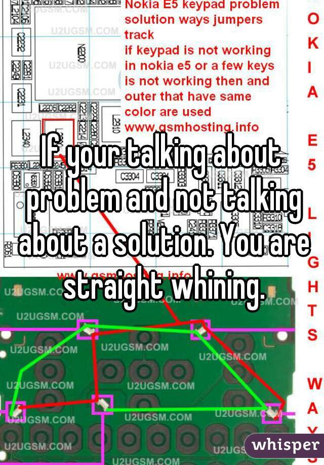 If your talking about problem and not talking about a solution. You are straight whining.