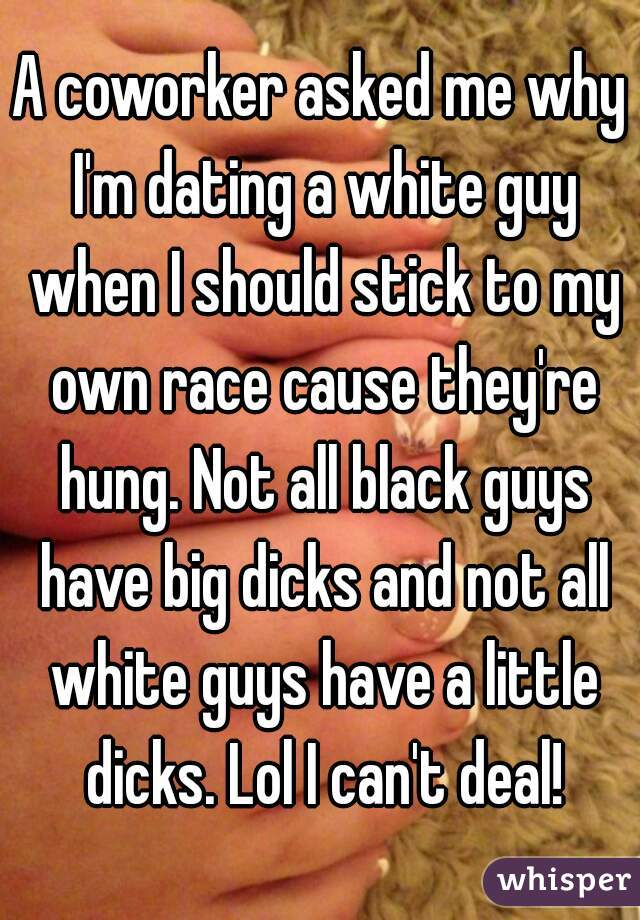 A coworker asked me why I'm dating a white guy when I should stick to my own race cause they're hung. Not all black guys have big dicks and not all white guys have a little dicks. Lol I can't deal!