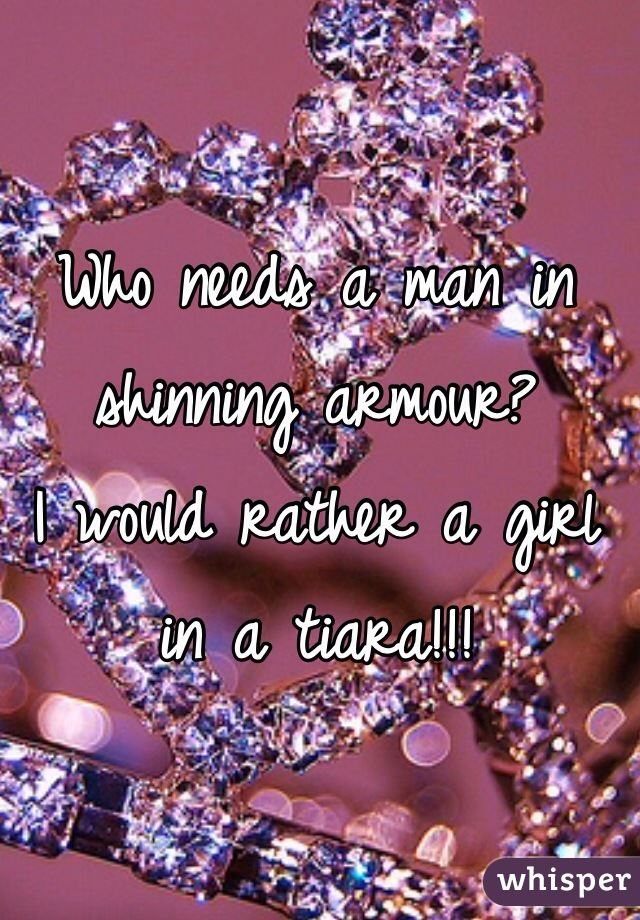 Who needs a man in shinning armour?  I would rather a girl in a tiara!!!