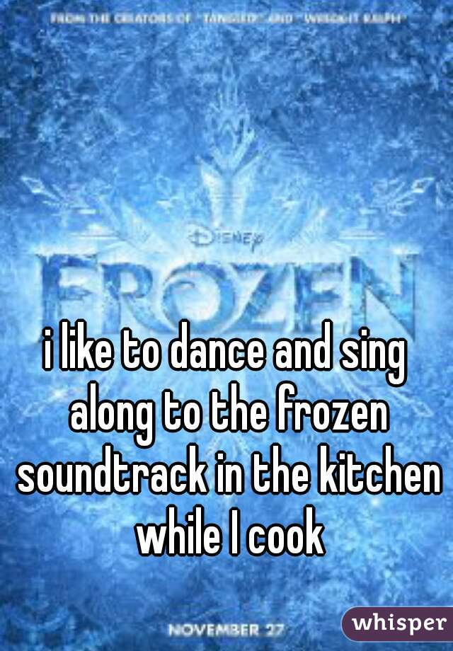 i like to dance and sing along to the frozen soundtrack in the kitchen while I cook